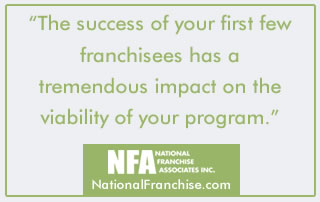 The success of your first few franchisees has a tremendous impact on the viability of your franchise program.