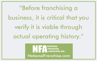 Before franchising a business, it is critical that you verify it is viable through actual operating history.